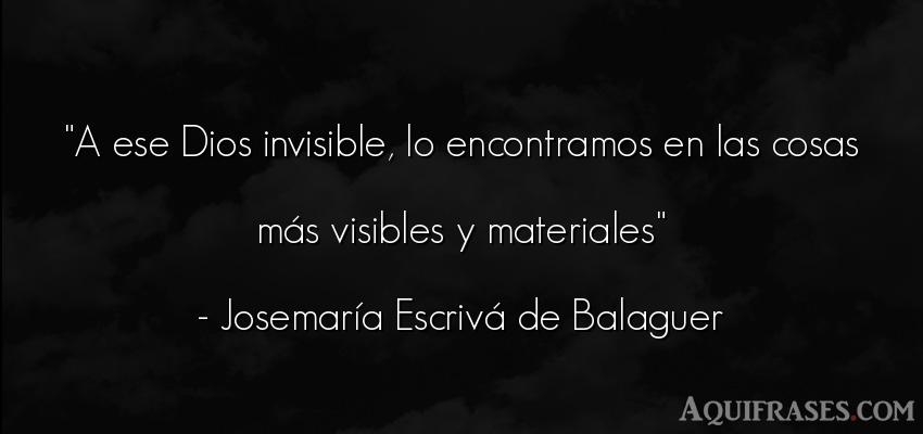 Frase de dio,  de fe  de José María Escrivá de Balaguer. A ese Dios invisible, lo