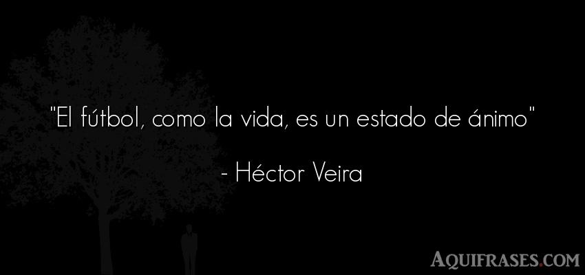Frase de fútbol,  deportiva,  de la vida  de Héctor Veira. El fútbol, como la vida, es