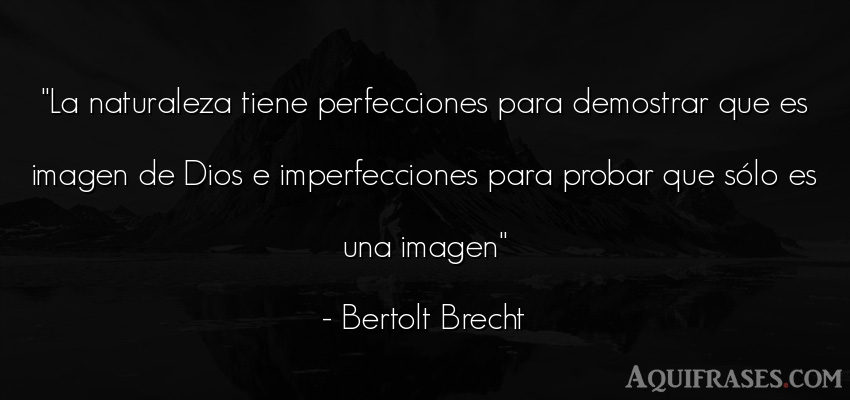 Frase de dio,  de fe  de Bertolt Brecht. La naturaleza tiene