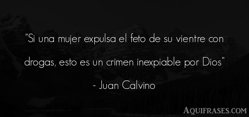 Frase de dio,  de fe  de Juan Calvino. Si una mujer expulsa el feto
