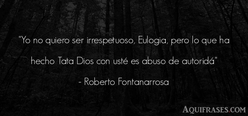Frase de dio,  de fe  de Roberto Fontanarrosa. Yo no quiero ser