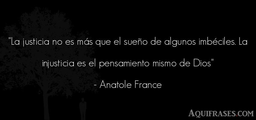 Frase de dio,  de fe  de Anatole France. La justicia no es más que
