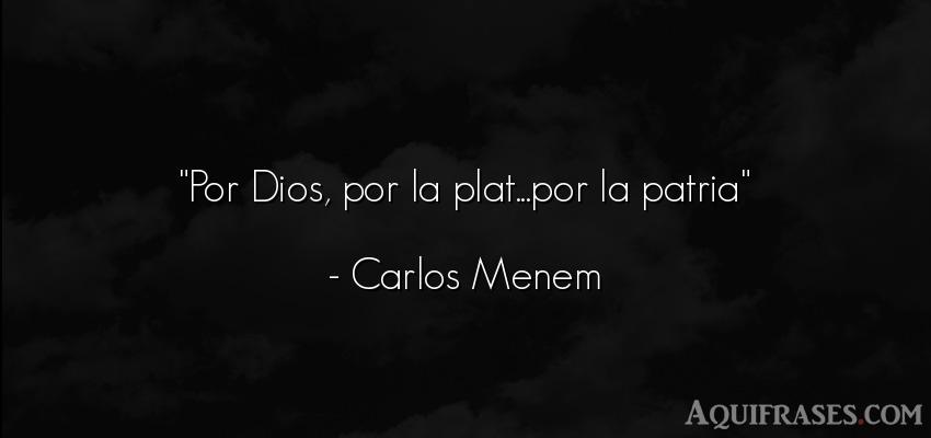 Frase de dio,  de fe  de Carlos Menem. Por Dios, por la plat...por