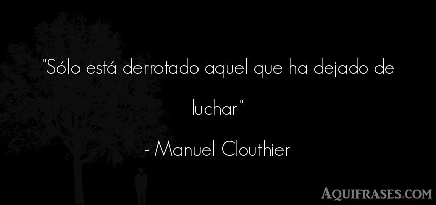 Frase de aliento  de Manuel Clouthier. Sólo está derrotado aquel