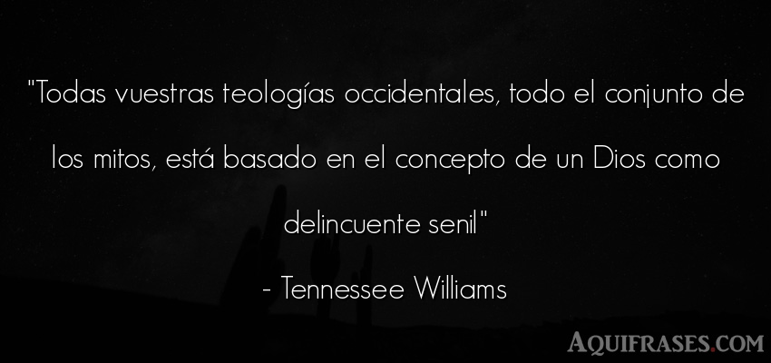 Frase de dio,  de fe  de Tennessee Williams. Todas vuestras teologías