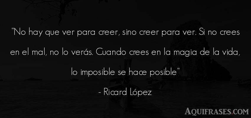 Frase de aliento  de Ricard López. No hay que ver para creer,