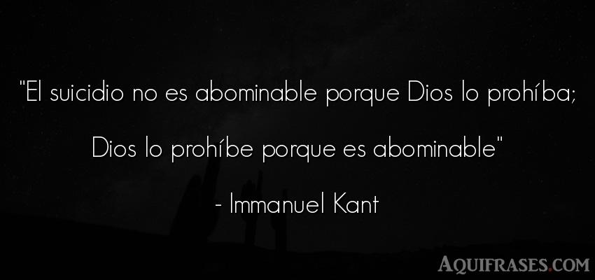 Frase de dio,  de fe  de Immanuel Kant. El suicidio no es abominable