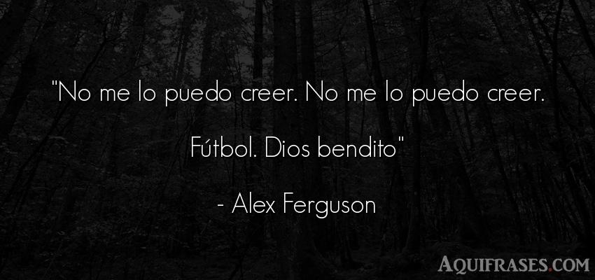 Frase de dio,  de fútbol,  de fe,  deportiva  de Alex Ferguson. No me lo puedo creer. No me