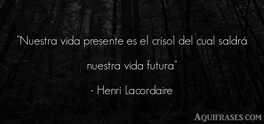Frase de la vida  de Henri Lacordaire. Nuestra vida presente es el