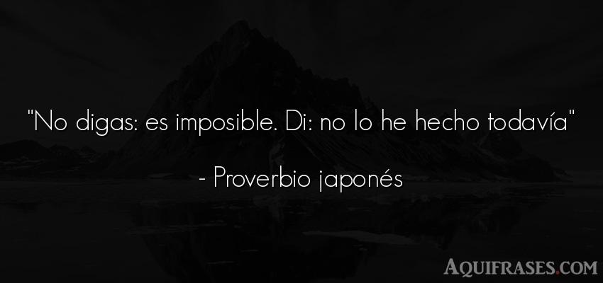 Frase de aliento  de Proverbio japonés. No digas: es imposible. Di: