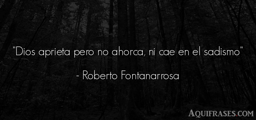 Frase de dio,  de fe  de Roberto Fontanarrosa. Dios aprieta pero no ahorca