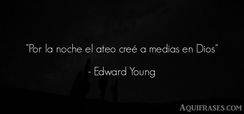 Frase de dio,  de fe  de Edward Young. Por la noche el ateo creé a