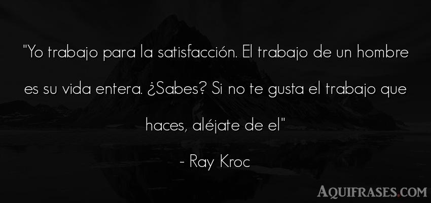 Frase de la vida  de Ray Kroc. Yo trabajo para la
