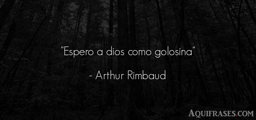 Frase de dio,  de fe  de Arthur Rimbaud. Espero a dios como golosina