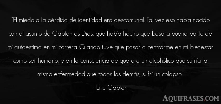 Frase de dio,  de autoestima,  de fe  de Eric Clapton. El miedo a la pérdida de
