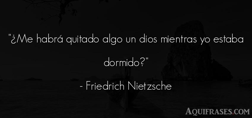 Frase filosófica,  de dio,  de fe  de Friedrich Nietzsche. ¿Me habrá quitado algo un