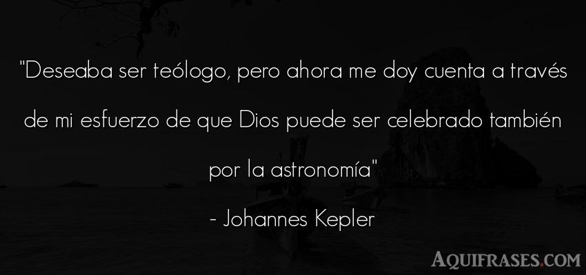 Frase de dio,  de fe  de Johannes Kepler. Deseaba ser teólogo, pero