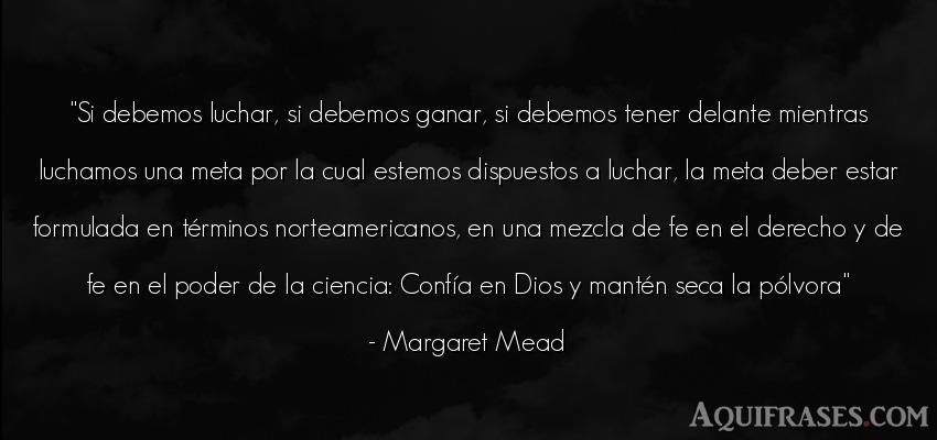 Frase de dio,  de fe  de Margaret Mead. Si debemos luchar, si