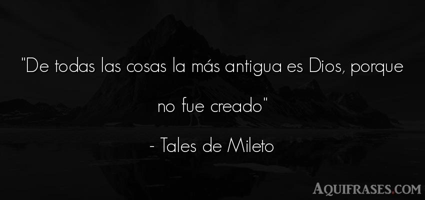 Frase de dio,  de fe  de Tales de Mileto. De todas las cosas la más