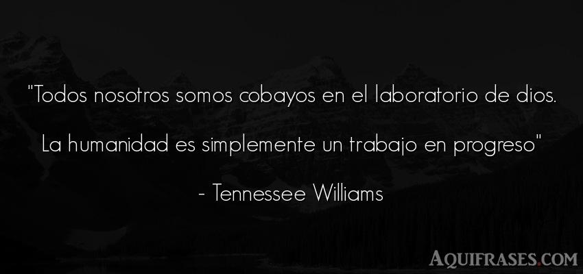Frase de dio,  de fe  de Tennessee Williams. Todos nosotros somos cobayos