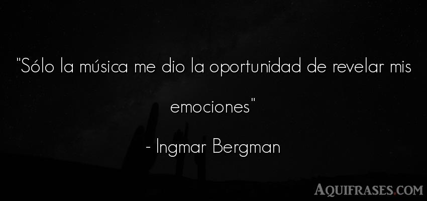Frase para reflexionar,  de cancion  de Ingmar Bergman. Sólo la música me dio la