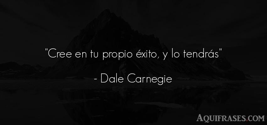 Frase de aliento  de Dale Carnegie. Cree en tu propio éxito, y