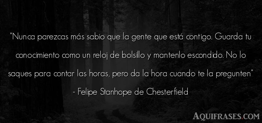 Frase de sociedad  de Felipe Stanhope de Chesterfield. Nunca parezcas más sabio