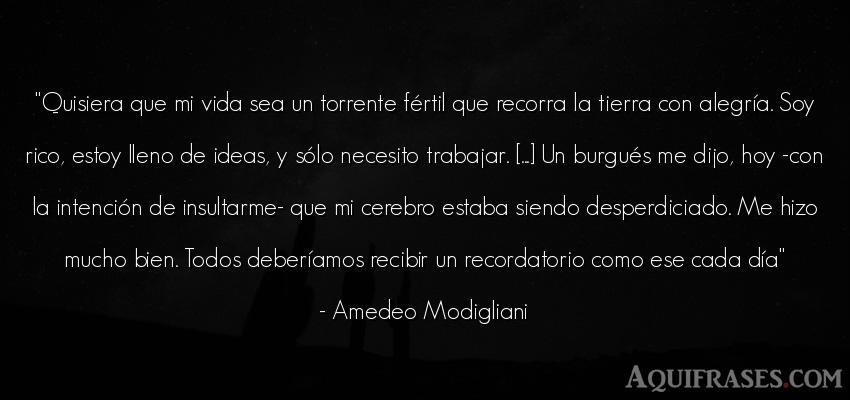 Frase de la vida  de Amedeo Modigliani. Quisiera que mi vida sea un