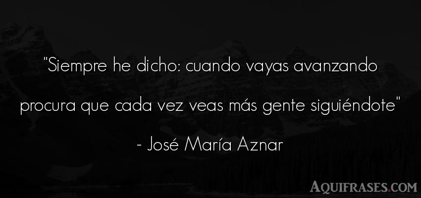 Frase de sociedad  de José María Aznar. Siempre he dicho: cuando