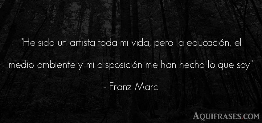 Frase del medio ambiente,  de la vida  de Franz Marc. He sido un artista toda mi