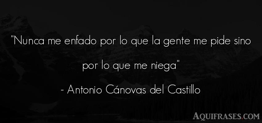 Frase de sociedad  de Antonio Cánovas del Castillo. Nunca me enfado por lo que