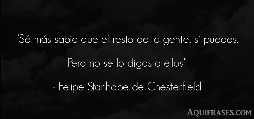Frase de sociedad  de Felipe Stanhope de Chesterfield. Sé más sabio que el resto