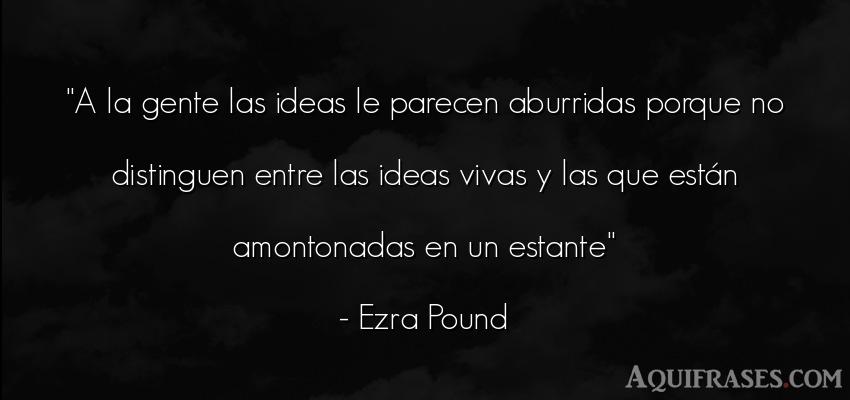 Frase de sociedad  de Ezra Pound. A la gente las ideas le