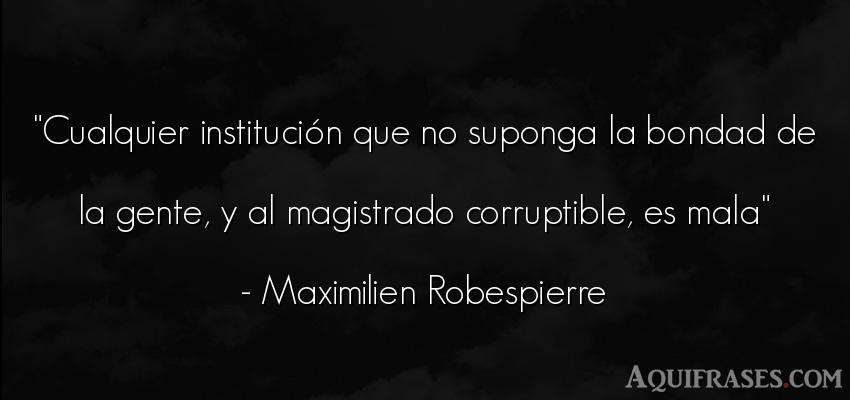 Frase de sociedad  de Maximilien Robespierre. Cualquier institución que