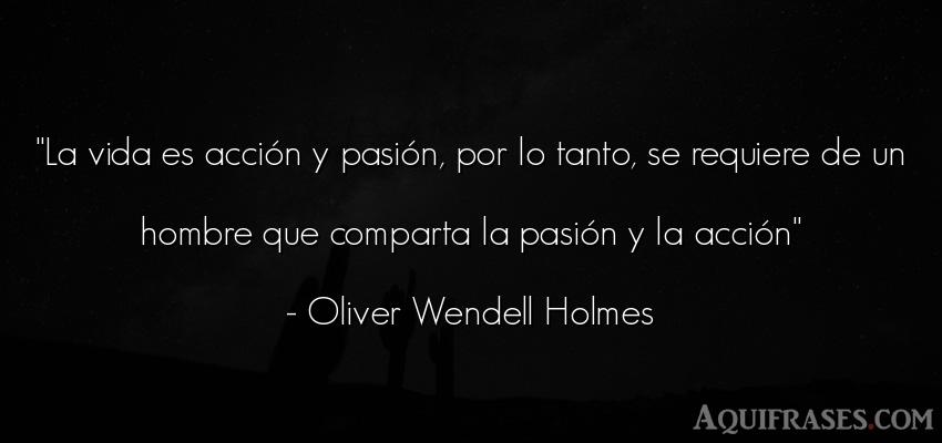 Frase de la vida  de Oliver Wendell Holmes. La vida es acción y pasión