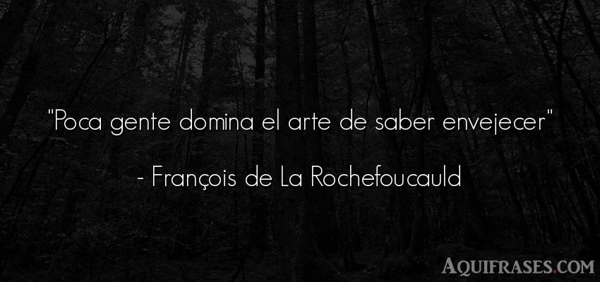 Frase de sociedad  de François de La Rochefoucauld. Poca gente domina el arte de