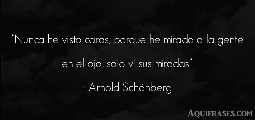 Frase de sociedad  de Arnold Schönberg. Nunca he visto caras, porque