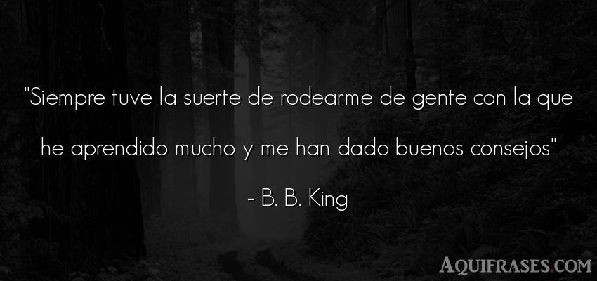 Frase de sociedad  de B. B. King. Siempre tuve la suerte de