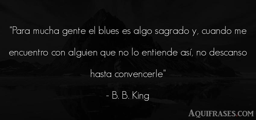 Frase de sociedad  de B. B. King. Para mucha gente el blues es