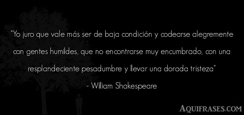 Frase de tristeza,  de alegría,  de autoestima,  de sociedad  de William Shakespeare. Yo juro que vale más ser de