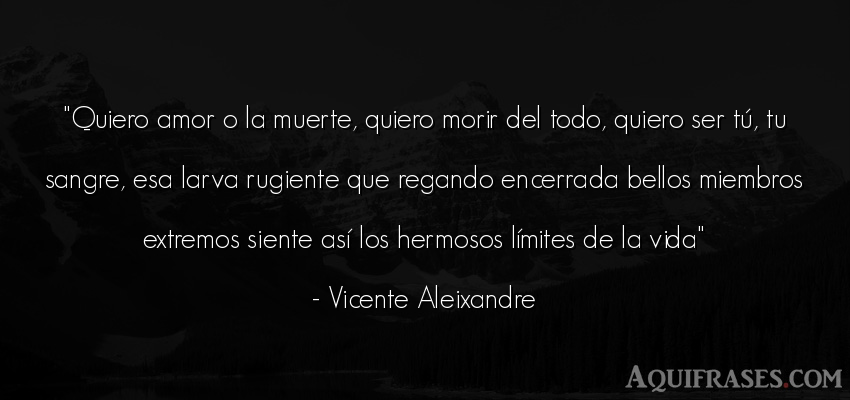 Frase de la vida  de Vicente Aleixandre. Quiero amor o la muerte,