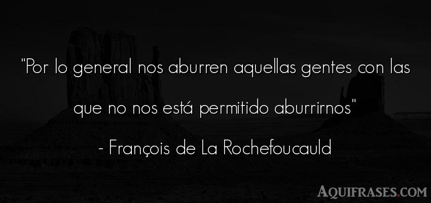 Frase de sociedad  de François de La Rochefoucauld. Por lo general nos aburren
