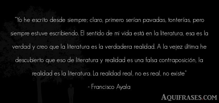Frase de la vida  de Francisco Ayala. Yo he escrito desde siempre