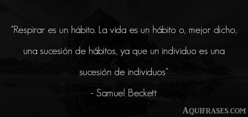 Frase de la vida  de Samuel Beckett. Respirar es un hábito. La