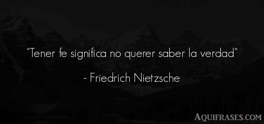 Frase filosófica  de Friedrich Nietzsche. Tener fe significa no querer