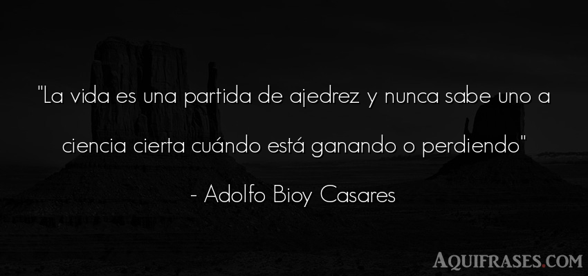 Frase de la vida  de Adolfo Bioy Casares. La vida es una partida de