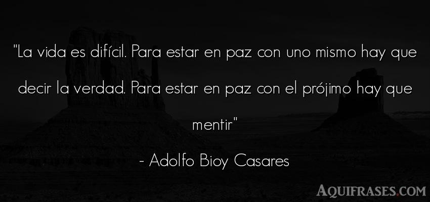 Frase de la vida  de Adolfo Bioy Casares. La vida es difícil. Para