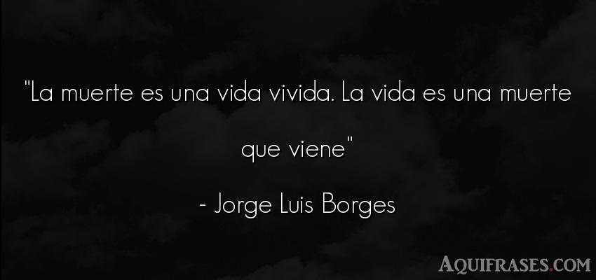 Frase de la vida  de Jorge Luis Borges. La muerte es una vida vivida