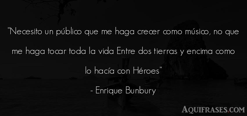 Frase de la vida  de Enrique Bunbury. Necesito un público que me