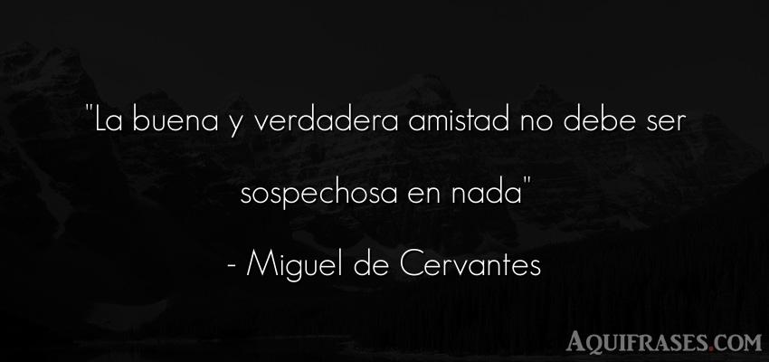 Frase de amistad,  de amistad corta  de Miguel de Cervantes. La buena y verdadera amistad